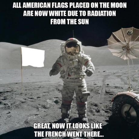 All American flags placed on the moon are now white due to radiation from the sun. Great. Now it looks like the French went there...