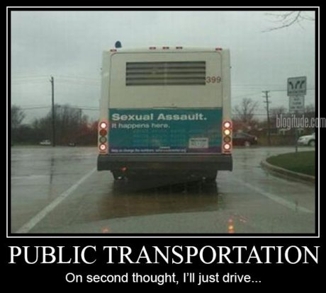 "Bus: ""Sexual Assault: It Happens Here""  Caption: ""Public Transportation: On second thought, I'll just drive..."""