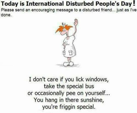 Today is International Disturbed People's Day. Please send an encouraging message to a distrubed friend just like I have done.  I don't care if you lick the windows, take the special bus or occasionally pee yourself. You hang in there sunshine, you're friggin special.