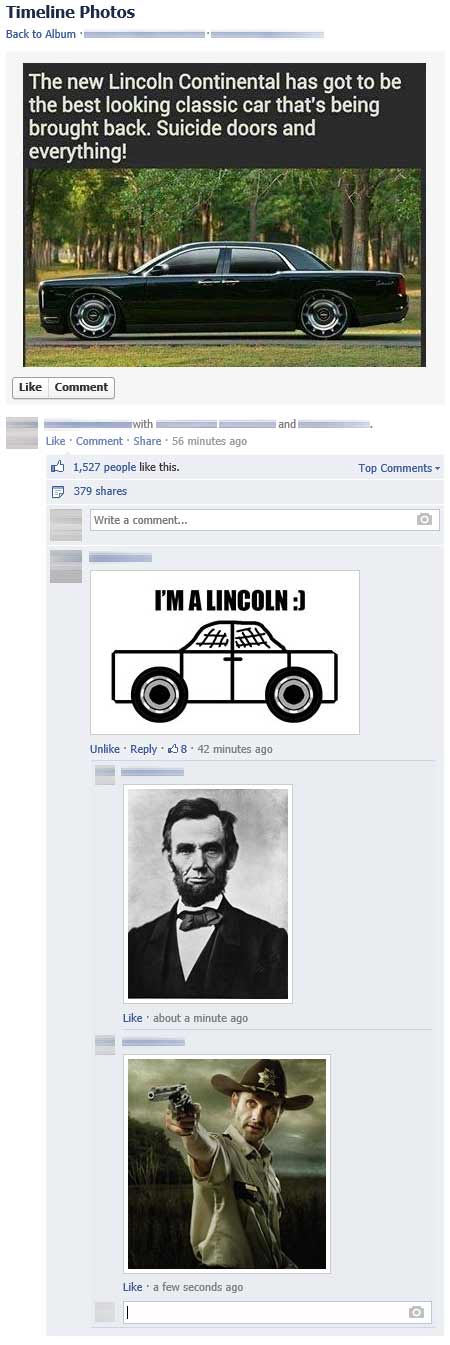 "Facebook: ""The new Lincoln Continential has got to be the best looking classic car that's being brought back. Suicide doors and everything!""  Reply: Stick-car, ""I'm a Lincoln.""  Reply: President Lincoln.  Reply: Andrew Lincoln from the Walking Dead."