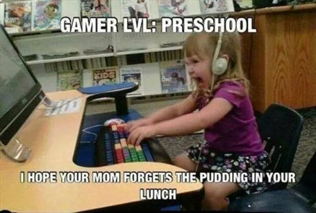 "Gamer Level: Preschool.  ""I HOPE YOUR MOM FORGETS THE PUDDING IN YOUR LUNCH!"""