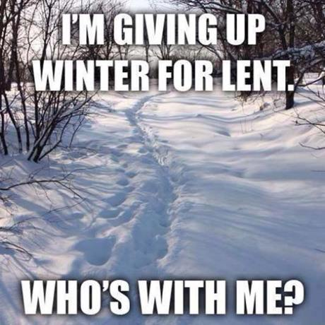 I'm giving up Winter for Lent. Who's with me?
