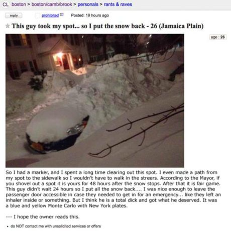 "Boston Craigslist: ""This guy took my spot... so I put the snow back.  So I had a marker, and I spent a long time clearing out this spot. I even made a path from my spot to the sidewalk so I wouldn't have to walk in the streers. According to the Mayor, if you shovel out a spot it is yours for 48 hours after the snow stops. After that it is fair game. This guy didn't wait 24 hours so I put all the snow back.... I was nice enough to leave the passenger door accessible in case they needed to get in for an emergency... like they left an inhaler inside or something. But I think he is a total dick and got what he deserved. It was a blue and yellow Monte Carlo with New York plates.  --- I hope the owner reads this."""