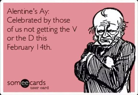 Alentine's Day: Celebrated by those of us not getting the V or the D on February 14th.