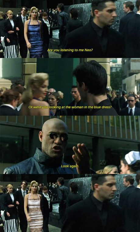 """In The Matrix: """"Are you listen to me Neo? Or were you looking at the woman in the blue dress? Look again."""""""