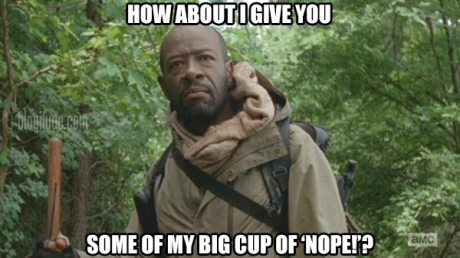 "The Walking Dead's Morgan: ""How about I give you some of my big cup of 'nope!'?"""