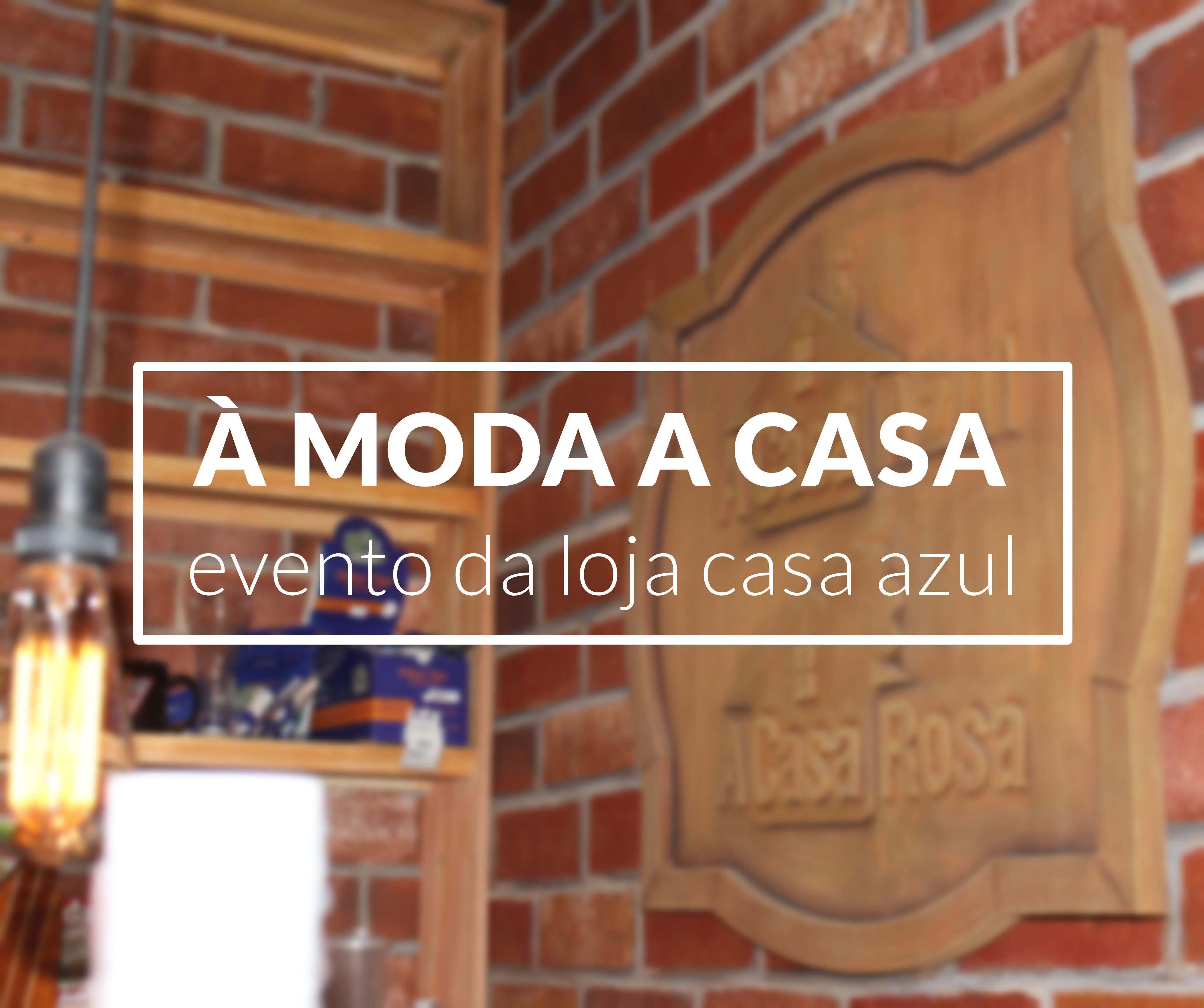 À MODA A CASA I EVENTO NA LOJA CASA AZUL