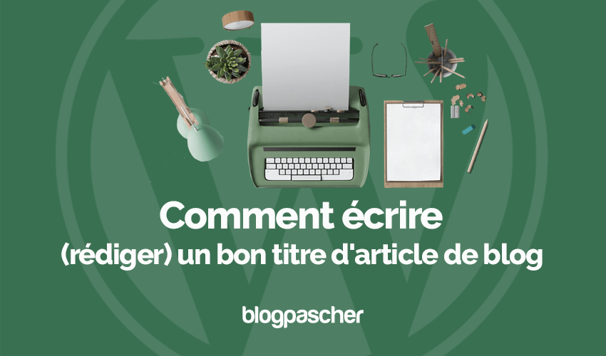 Comment Ecrire Rediger Bon Titre Article Blog Blogpascher
