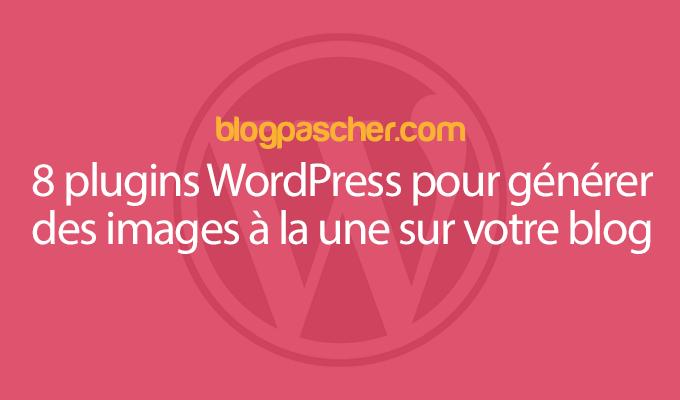 8 Plugins WordPress Pour Générer Des Images à La Une Sur Votre Blog