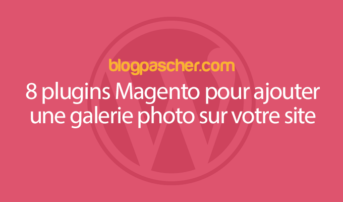 8 Plugins Magento Pour Ajouter Une Galerie Photo Sur Votre Site