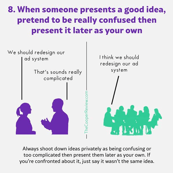 example of gaslighting. when someone presents a good idea, pretend to be really confused then present it later as your own.