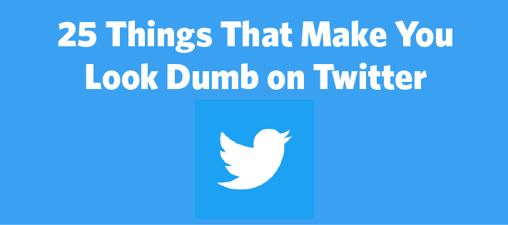 25 Things That Make You Look Dumb On Twitter Constant Contact