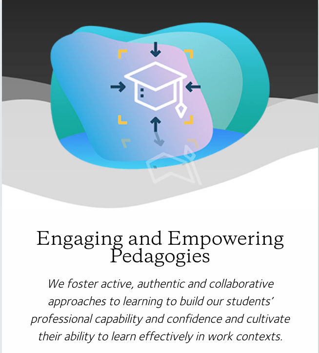 Engaging and Empowering Pedagogies. We foster active, authentic and collaborative approaches to learning to build our students' professional capability and confidence and cultivate