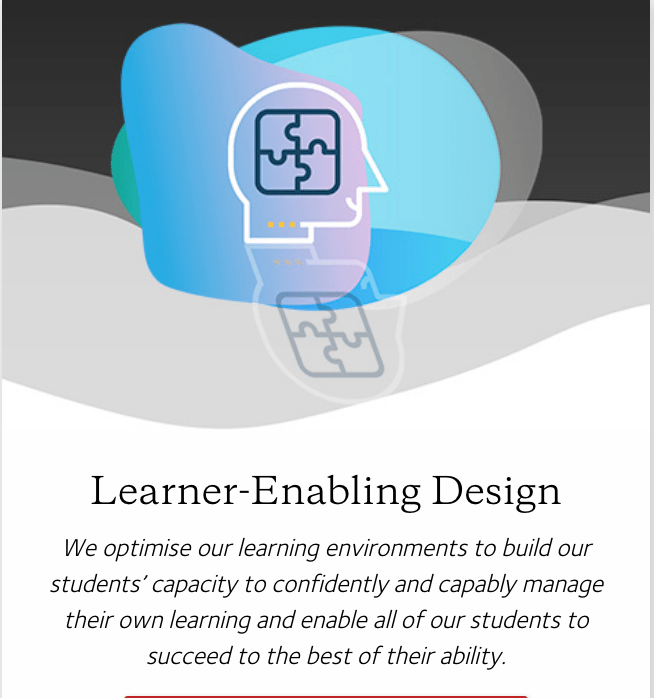 Learner-enabling Design. We optimise our learning environments to build our students' capacity to confidently and capably manage their own learning and enable all of our students to succeed to the best of their ability.