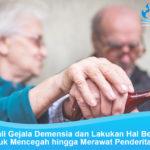 Kenali Gejala Demensia dan Lakukan Hal Berikut Untuk Mencegah hingga Merawat Penderitanya