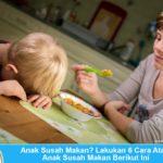 Anak Susah Makan? Lakukan 6 Cara Atasi dengan Cara Berikut Ini