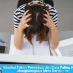 Ketahui Faktor Penyebab dan Cara Paling Ampuh Menghilangkan Stres Berikut Ini