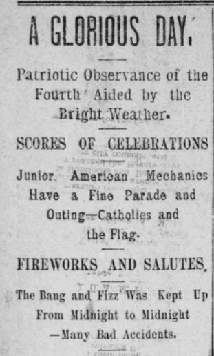 "Headline describing events of Fourth of July Celebration. ""A Glorious Day, Patriotic Observance of the Fourth Aided by the Bright Weather. Scores of Celebrations. Junior American Mechanics Have a Fine Parade and Outing--Catholics and the Flag. Fireworks and Salutes. The Bang and Fizz Was Kept Up from Midnight to Midnight--Many Bad Accidents."
