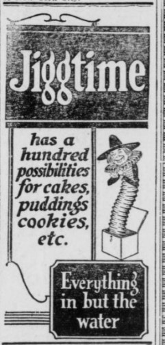 "Advertisement for ""Jiggtime"" showing a Jack in the box figure dressed in Elizabethan collar and hat.  Ad says ""Jiggtime has a hundred possibilities for cakes, puddings, cookies, etc."" and ""Everything but the water."""