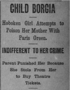"""Headline that reads """"Child Borgia Hoboken girl attempts to poison her mother with Paris green. Indifferent to her crime Parents punished her because she stole from her to buy theatre tickets."""""""