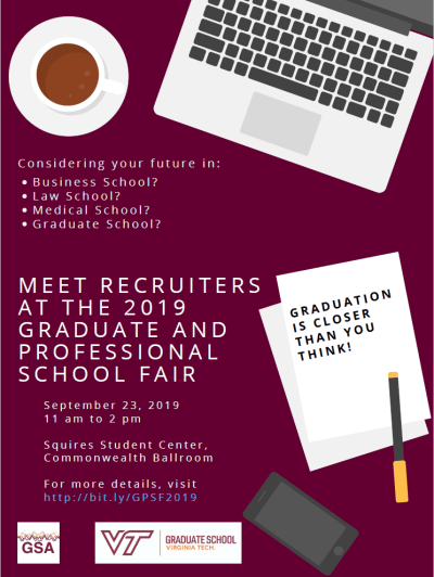 Considering your future in: Business School? law School? Medical School? Graduate School? Meet recruiters at the 2019 Graduate and Professional School Fair September 23, 2019 11 am to 2 pm in Squires Student Center Commonwealth Ballroom Hosted by the Graduate Student Assembly and the VT Office for Recruitment and Diversity Initiatives
