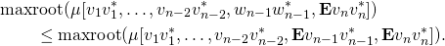 \begin{align*} &\text{maxroot}(\mu[v_1v_1^*,\ldots,v_{n-2}v_{n-2}^*,w_{n-1}w_{n-1}^*,\mathbf{E}v_nv_n^*]) \\ &\qquad\le \text{maxroot}(\mu[v_1v_1^*,\ldots,v_{n-2}v_{n-2}^*,\mathbf{E}v_{n-1}v_{n-1}^*,\mathbf{E}v_nv_n^*]). \end{align*}