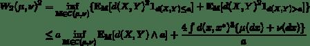 \begin{align*}    W_2(\mu,\nu)^2    &= \inf_{\mathbb{M}\in\mathcal{C}(\mu,\nu)}\{    \mathbb{E_M}[d(X,Y)^2\mathbf{1}_{d(X,Y)\le a}] +    \mathbb{E_M}[d(X,Y)^2\mathbf{1}_{d(X,Y)>a}] \} \\    &\le a\inf_{\mathbb{M}\in\mathcal{C}(\mu,\nu)}\mathbb{E_M}[d(X,Y)\wedge a] +    \frac{4\int d(x,x^*)^3\{\mu(dx)+\nu(dx)\}}{a} \end{align*}
