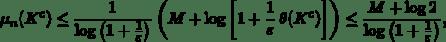 \begin{equation*} \mu_{n}(K^{c})\leq\frac{1}{\log\left(1+\frac{1}{\varepsilon}\right)}\left(M+\log\left[1+\frac{1}{\varepsilon}\,\theta(K^{c})\right]\right)\leq \frac{M+\log 2}{\log\left(1+\frac{1}{\varepsilon}\right)}, \end{equation*}