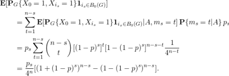 \begin{align*} &\mathbf{E}[ \mathbf{P}_G\{X_0=1,X_{i_s}=1\} \mathbf{1}_{i_s\in B_0(G)} ]\ &\qquad= \sum_{t=1}^{n-s} \mathbf{E}[ \mathbf{P}_G\{X_0=1,X_{i_s}=1\}  \mathbf{1}_{i_s\in B_0(G)} | A, m_s = t] \, \mathbf{P}\{m_s=t | A\} \, p_s\ &\qquad= p_s \sum_{t=1}^{n-s} \binom{n-s}{t} [(1-p)^s]^t [1-(1-p)^s]^{n-s-t} \frac{1}{4^{n-t}}\ &\qquad= \frac{p_s}{4^n} [(1+(1-p)^s)^{n-s} - (1-(1-p)^s)^{n-s}]. \end{align*}