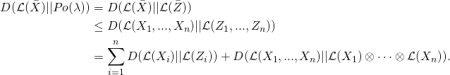\begin{equation*} \begin{split} D(\mathcal{L}(\bar X) || Po(\lambda) )  & =  D(\mathcal{L}(\bar X) || \mathcal{L}(\bar Z)) \  & \leq   D(\mathcal{L}(X_1,...,X_n) || \mathcal{L}(Z_1,...,Z_n) )\  & = \sum_{i=1}^{n} D(\mathcal{L}(X_i) || \mathcal{L}(Z_i) ) + D(\mathcal{L}(X_1,...,X_n) || \mathcal{L}(X_1) \otimes \cdots \otimes \mathcal{L}(X_n) ). \ \end{split} \end{equation*}
