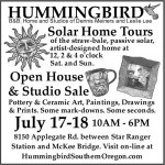 Hummingbird Bed and Breakfast, the Home and Studios of Dennis Meiners and Leslie Lee, is having an Open House and Studio Sale of pottery and ceramic art, paintings, drawings and prints. Some mark-downs, some seconds. We'll also have solar home tours of our straw-bale, passive solar, artist-designed home at 12, 2 and 4pm on Saturday and Sunday. Located at 8150 Applegate Road, between Star Ranger Station and McKee Bridge. Visit online at hummingbirdsouthernoregon.com