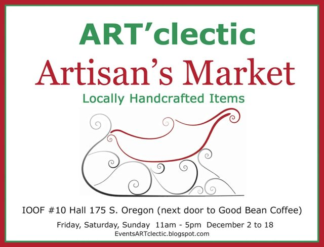 ARTClectic Artisans Market Announcement: You are invited to our Christmas event, ART'Clectic ARtisan's Market, with locally handcrafted art and items. Event is located at at 175 S. Oregon Street in Jacksonville, Oregon, next door to GoodBean Coffee, every Friday, Saturday and Sunday from 11am to 5pm from December 2 to 18, 2016. Find framed and unframed art, textiles, pottery, jewelry, baskets, art glass, multimedia, ornaments, cards, gifts and cottage furniture.