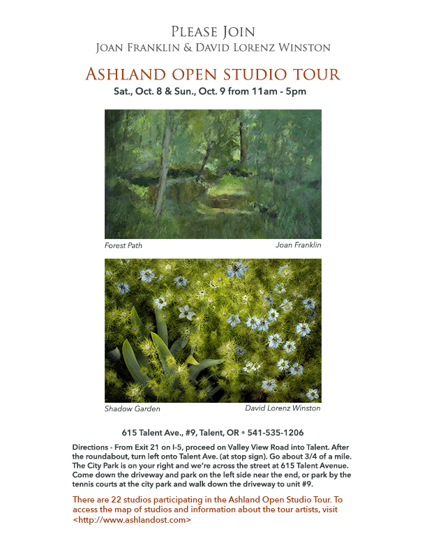 Joan Franklin and David Lorenz Winston to open studio for Ashland OST : Please join artist Joan Franklin and photographer David Lorenz Winston during the Ashland Open Studio Tour Saturday, October 8 and Sunday, October 9, 2016 from 11am– 5pm for an open studio tour at 615 Talent Ave, #9, Ashland, Oregon 541-535-1206. There are 22 studios participating in this year's Ashland Open Studio Tour. To access the map of studios and information about the tour artists, visit www.ashlandost.com