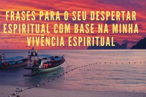 Frases para o seu despertar espiritual com base na minha vivência espiritual