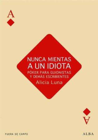 Nunca mientas a un idiota. Póker para guionistas. Libro de Alicia Luna.