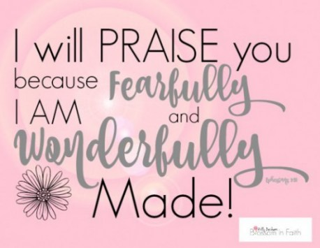 I will praise you because I am fearfully and wonderfully made.