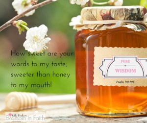 How sweet are your words to my taste, sweeter than honey to my mouth! Psalm 119:103