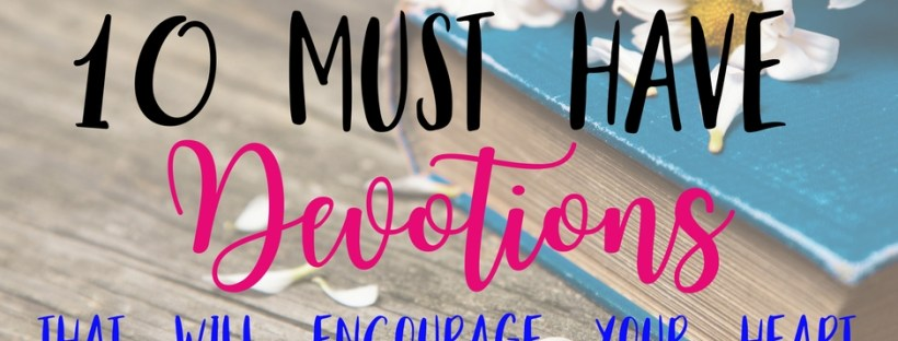 10 Must have devotions for women that will encourage your heart.