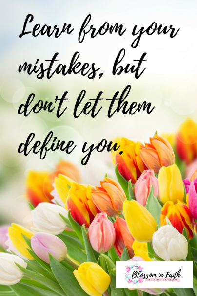 Learn from your mistakes, but don't let them define you.
