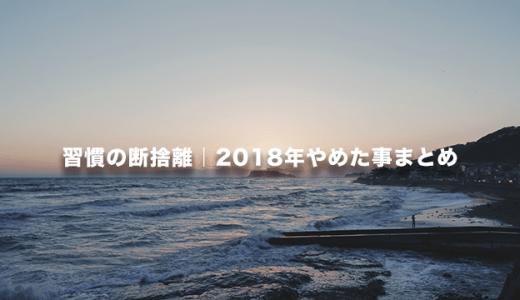 【ミニマリスト】2018年やめてよかった習慣まとめ