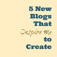 Five New Blogs That Inspire Me to Create