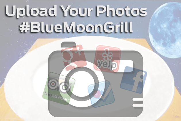 Upload your food photos to your favorite social media site & add the hashtag #BlueMoonGrill for a chance to be featured on our website!