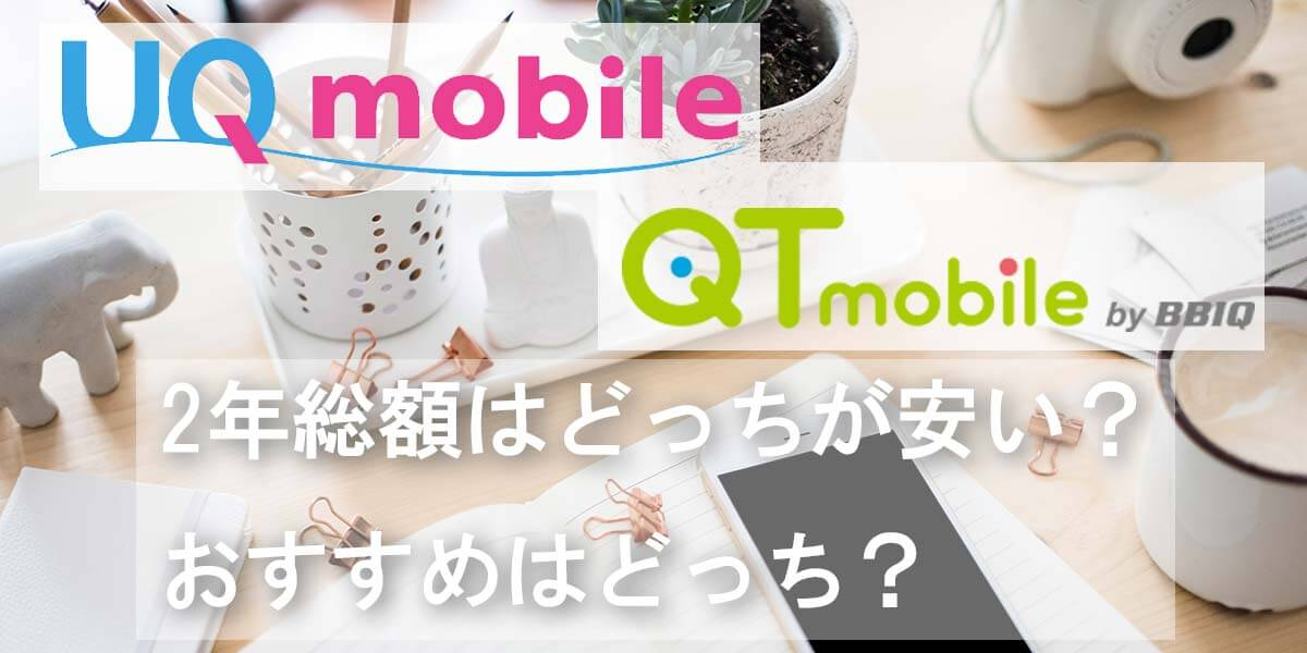 UQモバイルとQTモバイルを徹底比較!2年総額と料金プラン・キャンペーンの詳細