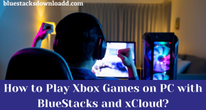 How to Play Xbox Games on PC with BlueStacks and xCloud?