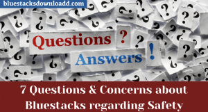 7 Questions and Concerns about Bluestacks regarding Safety