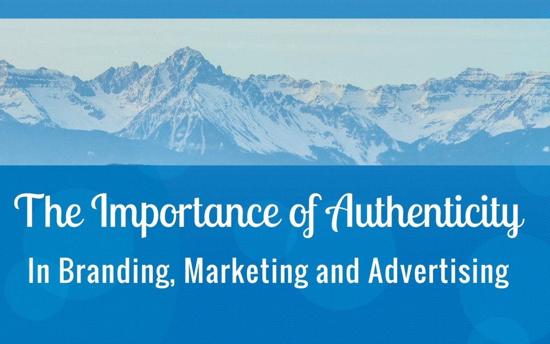 The Importance of Authenticity in Branding, Marketing and Advertising