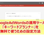 【2018】GoogleAdWordsのキーワードプランナーを無料で使う設定方法