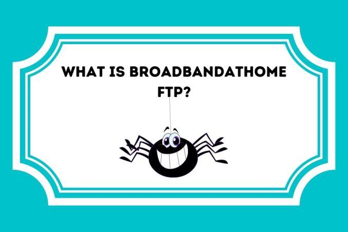 WHAT IS BROADBANDATHOME FTP
