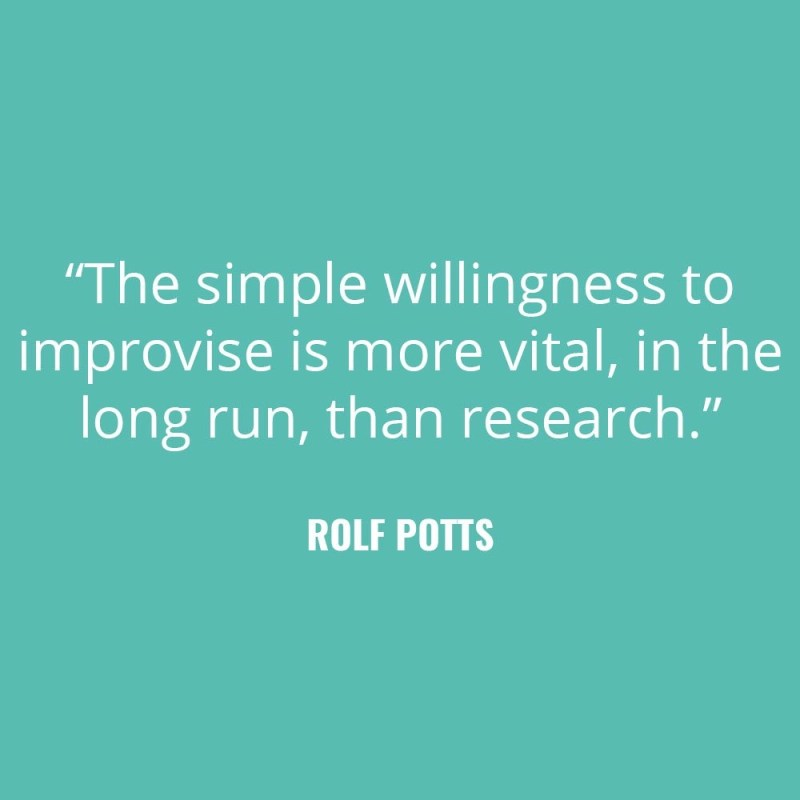 """The simple willingness to improvise is more vital, in the long run, than research."" -Rolf Potts"