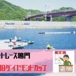 鳴門競艇2018ダイヤモンドカップ 予選1位は瓜生と毒島